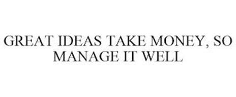 GREAT IDEAS TAKE MONEY, SO MANAGE IT WELL