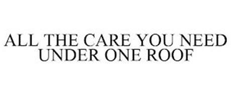 ALL THE CARE YOU NEED UNDER ONE ROOF