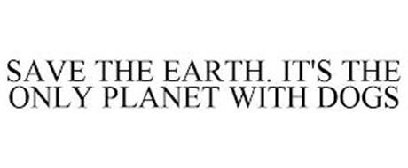 SAVE THE EARTH. IT'S THE ONLY PLANET WITH DOGS
