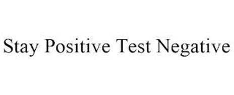 STAY POSITIVE TEST NEGATIVE