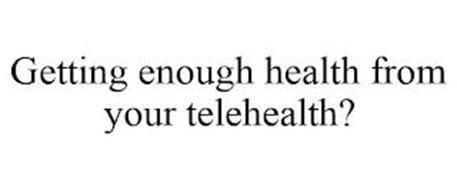 GETTING ENOUGH HEALTH FROM YOUR TELEHEALTH?
