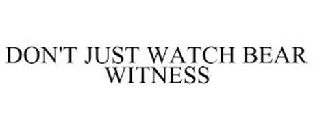 DON'T JUST WATCH BEAR WITNESS