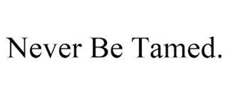 NEVER BE TAMED