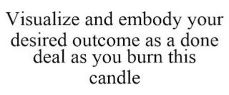VISUALIZE AND EMBODY YOUR DESIRED OUTCOME AS A DONE DEAL AS YOU BURN THIS CANDLE