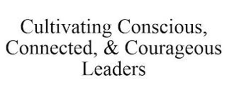 CULTIVATING CONSCIOUS, CONNECTED, & COURAGEOUS LEADERS