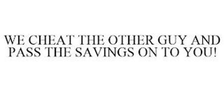 WE CHEAT THE OTHER GUY AND PASS THE SAVINGS ON TO YOU!
