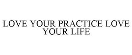 LOVE YOUR PRACTICE LOVE YOUR LIFE