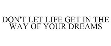 DON'T LET LIFE GET IN THE WAY OF YOUR DREAMS