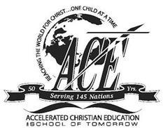 ACE REACHING THE WORLD FOR CHRIST...ONE CHILD AT A TIME SERVING 145 NATIONS 50 YRS. ACCELERATED CHRISTIAN EDUCATION DBA SCHOOL OF TOMORROW