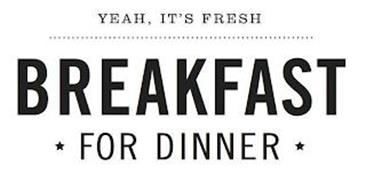 YEAH, IT'S FRESH BREAKFAST FOR DINNER