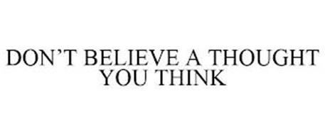 DON'T BELIEVE A THOUGHT YOU THINK