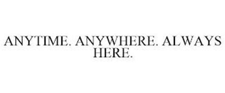 ANYTIME. ANYWHERE. ALWAYS HERE.