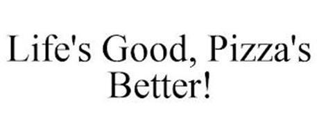 LIFE'S GOOD, PIZZA'S BETTER!