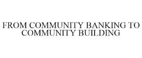 FROM COMMUNITY BANKING TO COMMUNITY BUILDING