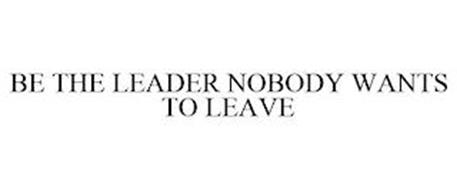 BE THE LEADER NOBODY WANTS TO LEAVE