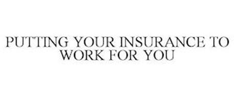 PUTTING YOUR INSURANCE TO WORK FOR YOU