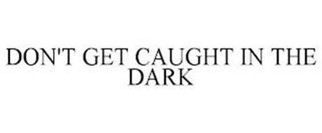 DON'T GET CAUGHT IN THE DARK