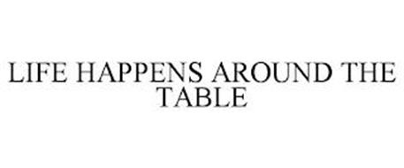 LIFE HAPPENS AROUND THE TABLE