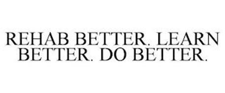 REHAB BETTER. LEARN BETTER. DO BETTER.