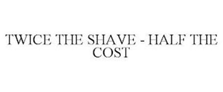 TWICE THE SHAVE - HALF THE COST