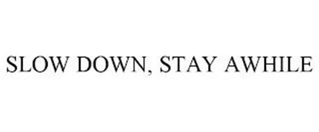 SLOW DOWN, STAY AWHILE