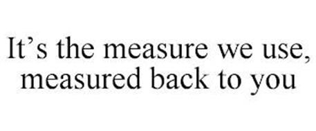 IT'S THE MEASURE WE USE, MEASURED BACK TO YOU