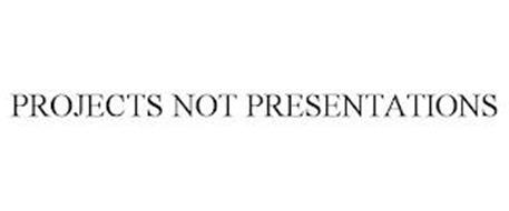 PROJECTS NOT PRESENTATIONS