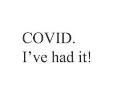 COVID. I'VE HAD IT!