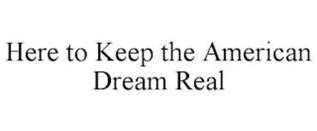 HERE TO KEEP THE AMERICAN DREAM REAL