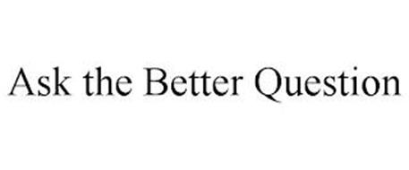 ASK THE BETTER QUESTION