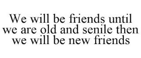 WE WILL BE FRIENDS UNTIL WE ARE OLD AND SENILE THEN WE WILL BE NEW FRIENDS