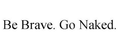 BE BRAVE. GO NAKED.