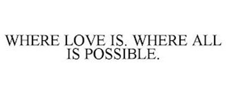 WHERE LOVE IS. WHERE ALL IS POSSIBLE.