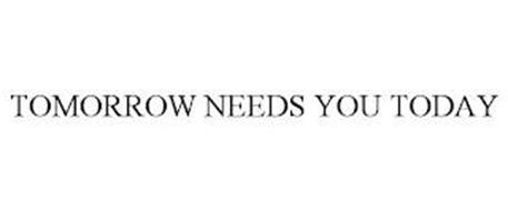 TOMORROW NEEDS YOU TODAY
