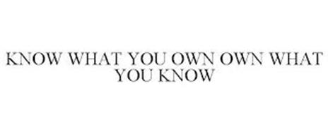 KNOW WHAT YOU OWN OWN WHAT YOU KNOW