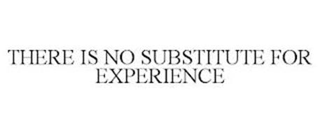 THERE IS NO SUBSTITUTE FOR EXPERIENCE