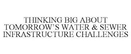 THINKING BIG ABOUT TOMORROW'S WATER & SEWER INFRASTRUCTURE CHALLENGES