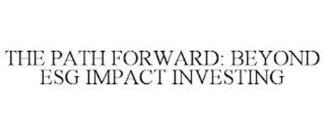 THE PATH FORWARD: BEYOND ESG IMPACT INVESTING