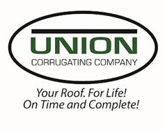 UNION CORRUGATING COMPANY YOUR ROOF FOR LIFE! ON TIME AND COMPLETE!