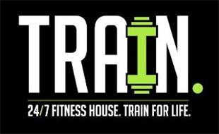 TRAIN. 24/7 FITNESS HOUSE. TRAIN FOR LIFE.