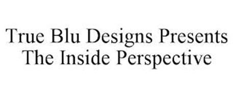 TRUE BLU DESIGNS PRESENTS THE INSIDE PERSPECTIVE
