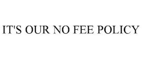 IT'S OUR NO FEE POLICY