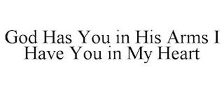 GOD HAS YOU IN HIS ARMS I HAVE YOU IN MY HEART