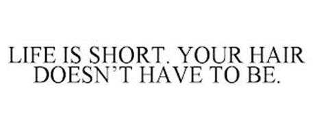 LIFE IS SHORT. YOUR HAIR DOESN'T HAVE TO BE.