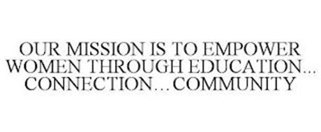 OUR MISSION IS TO EMPOWER WOMEN THROUGH EDUCATION... CONNECTION...COMMUNITY