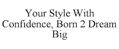 YOUR STYLE WITH CONFIDENCE, BORN 2 DREAM BIG