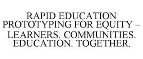 RAPID EDUCATION PROTOTYPING FOR EQUITY - LEARNERS. COMMUNITIES. EDUCATION. TOGETHER.