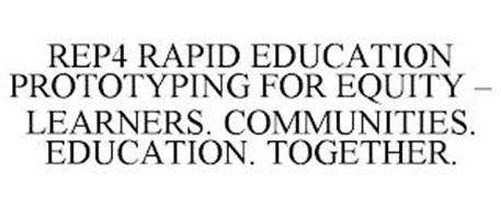 REP4 RAPID EDUCATION PROTOTYPING FOR EQUITY - LEARNERS. COMMUNITIES. EDUCATION. TOGETHER.