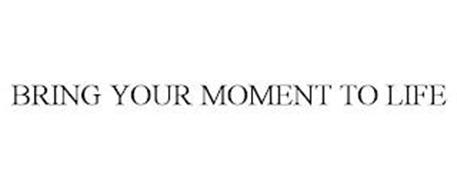 BRING YOUR MOMENT TO LIFE