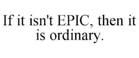 IF IT ISN'T EPIC, THEN IT IS ORDINARY.